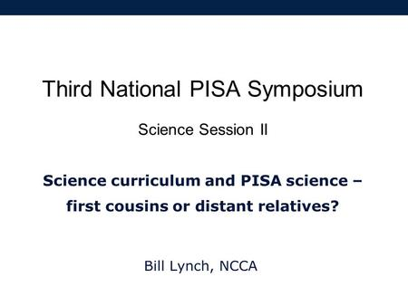 Third National PISA Symposium Science Session II Science curriculum and PISA science – first cousins or distant relatives? Bill Lynch, NCCA.
