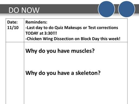 DO NOW Date: 11/10 Reminders: -Last day to do Quiz Makeups or Test corrections TODAY at 3:30!!! -Chicken Wing Dissection on Block Day this week! Why do.
