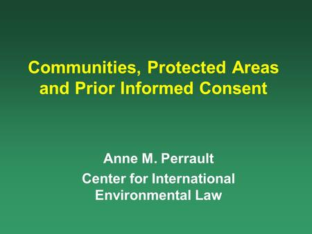 Communities, Protected Areas and Prior Informed Consent Anne M. Perrault Center for International Environmental Law.