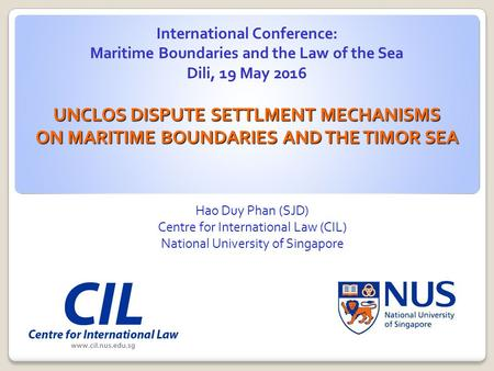 Hao Duy Phan (SJD) Centre for International Law (CIL) National University of Singapore UNCLOS DISPUTE SETTLMENT MECHANISMS ON MARITIME BOUNDARIES AND THE.