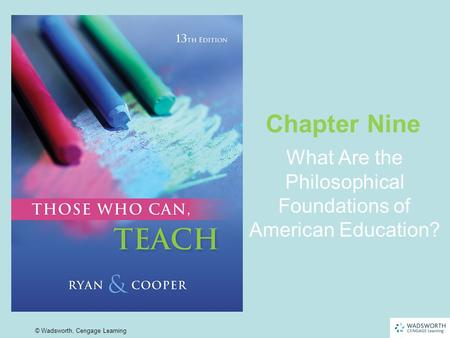 9 | 1 © Wadsworth, Cengage Learning What Are the Philosophical Foundations of American Education? Chapter Nine.