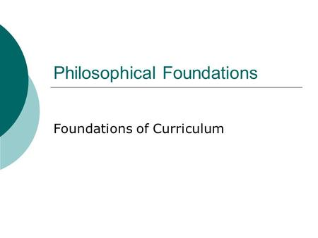 Philosophical Foundations Foundations of Curriculum.