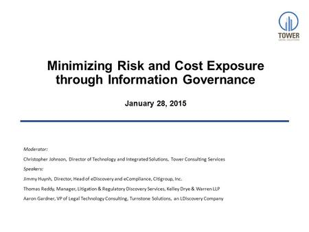Minimizing Risk and Cost Exposure through Information Governance January 28, 2015 Moderator: Christopher Johnson, Director of Technology and Integrated.