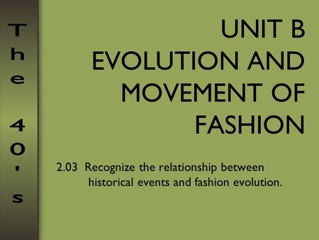 UNIT B EVOLUTION AND MOVEMENT OF FASHION 2.03 Recognize the relationship between historical events and fashion evolution.