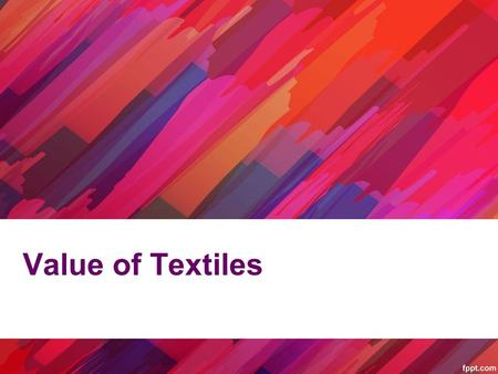 Value of Textiles. What is Textile Value? Determining the value in textile, clothing, footwear and allied industries is subject to personal interpretation.