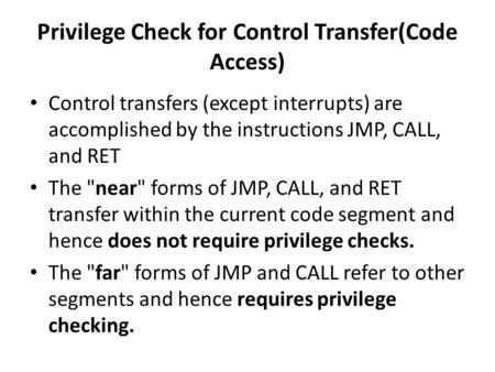Privilege Check for Control Transfer(Code Access) Control transfers (except interrupts) are accomplished by the instructions JMP, CALL, and RET The near