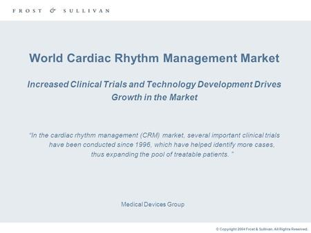 © Copyright 2004 Frost & Sullivan. All Rights Reserved. World Cardiac Rhythm Management Market Increased Clinical Trials and Technology Development Drives.