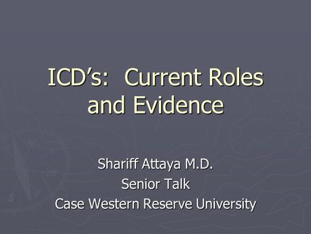 ICD's: Current Roles and Evidence Shariff Attaya M.D. Senior Talk Case Western Reserve University.