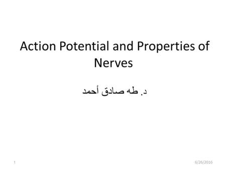 Action Potential and Properties of Nerves د. طه صادق أحمد 6/26/20161.