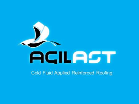 Cold Fluid Applied Reinforced Roofing. Agilast Cool Roof Systems Highly durable Water based Waterproof Reinforced with tough polyester fabrics/chopped.