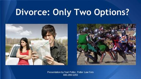 Divorce: Only Two Options? Presentation by Trail Potter, Potter Law Firm 480-269-5293.
