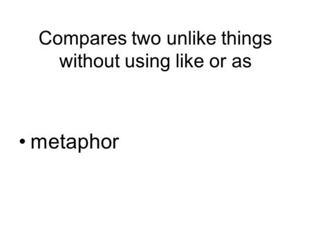Compares two unlike things without using like or as metaphor.
