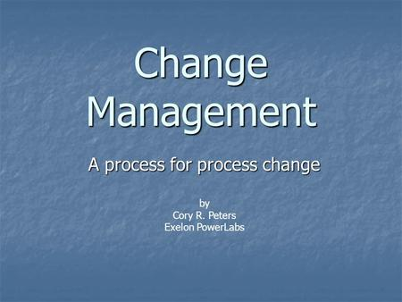 Change Management A process for process change by Cory R. Peters Exelon PowerLabs.