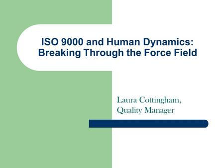 ISO 9000 and Human Dynamics: Breaking Through the Force Field Laura Cottingham, Quality Manager.