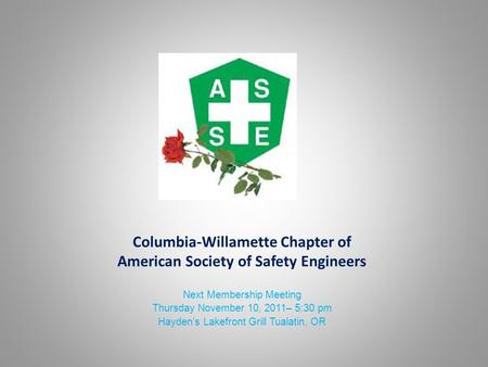 Columbia-Willamette Chapter of American Society of Safety Engineers Next Membership Meeting Thursday November 10, 2011– 5:30 pm Hayden's Lakefront Grill.