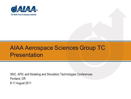 AIAA Aerospace Sciences Group TC Presentation GNC, AFM, and Modeling and Simulation Technologies Conferences Portland, OR 8-11 August 2011.