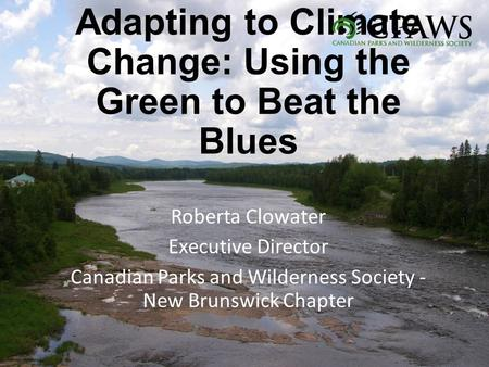 Adapting to Climate Change: Using the Green to Beat the Blues Roberta Clowater Executive Director Canadian Parks and Wilderness Society - New Brunswick.