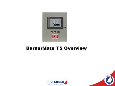 BurnerMate TS Overview. PREFERRED UTILITIES MFG CORP 31-35 South St. Danbury CT T: (203) 743-6741 F: (203) 798-7313 www. PREFERRED-MFG.com.