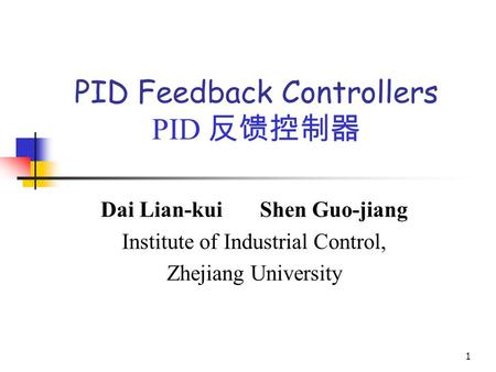 1 PID Feedback Controllers PID 反馈控制器 Dai Lian-kui Shen Guo-jiang Institute of Industrial Control, Zhejiang University.