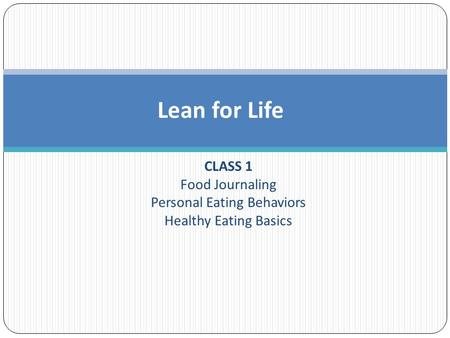 CLASS 1 Food Journaling Personal Eating Behaviors Healthy Eating Basics Lean for Life.