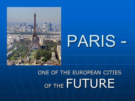 PARIS - ONE OF THE EUROPEAN CITIES OF THE FUTURE.