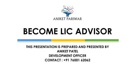 THIS PRESENTATION IS PREPARED AND PRESENTED BY ANIKET PATEL DEVELOPMENT OFFICER CONTACT : +91 76001 62062 BECOME LIC ADVISOR.