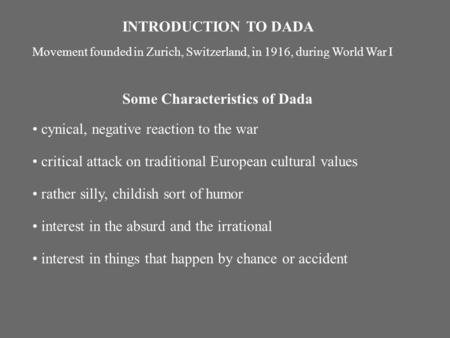 INTRODUCTION TO DADA Movement founded in Zurich, Switzerland, in 1916, during World War I Some Characteristics of Dada cynical, negative reaction to the.