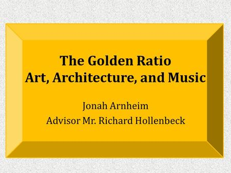 The Golden Ratio Art, Architecture, and Music Jonah Arnheim Advisor Mr. Richard Hollenbeck.