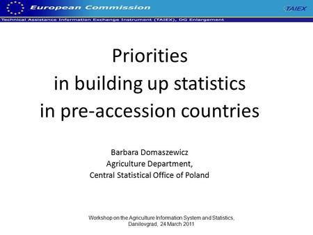 Priorities in building up statistics in pre-accession countries Barbara Domaszewicz Agriculture Department, Central Statistical Office of Poland Workshop.