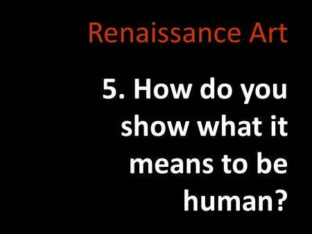 Renaissance Art 5. How do you show what it means to be human?