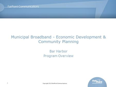 Copyright 2015 FairPoint Communications Municipal Broadband - Economic Development & Community Planning Bar Harbor Program Overview 1.