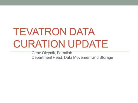 TEVATRON DATA CURATION UPDATE Gene Oleynik, Fermilab Department Head, Data Movement and Storage 1.