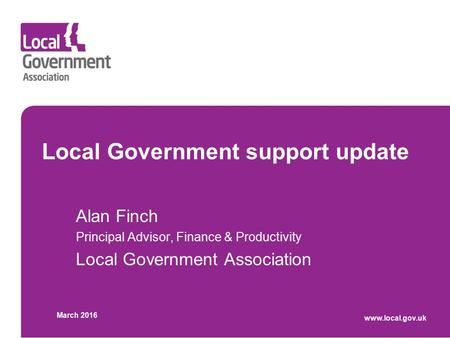 Local Government support update Alan Finch Principal Advisor, Finance & Productivity Local Government Association March 2016 www.local.gov.uk.