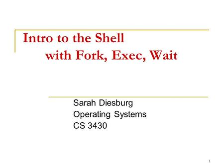 1 Intro to the Shell with Fork, Exec, Wait Sarah Diesburg Operating Systems CS 3430.
