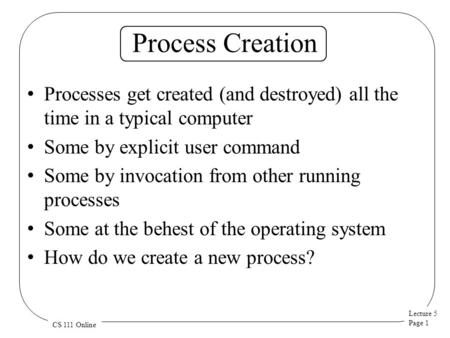 Lecture 5 Page 1 CS 111 Online Process Creation Processes get created (and destroyed) all the time in a typical computer Some by explicit user command.