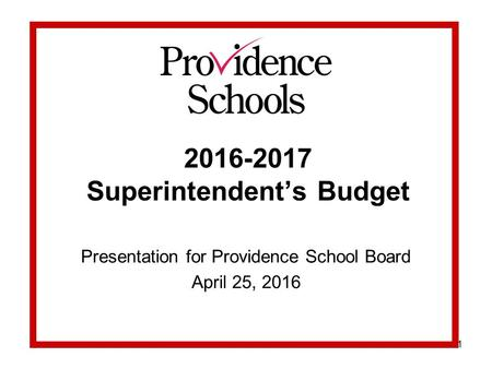 1 2016-2017 Superintendent's Budget Presentation for Providence School Board April 25, 2016.