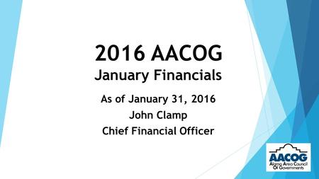 2016 AACOG January Financials As of January 31, 2016 John Clamp Chief Financial Officer.