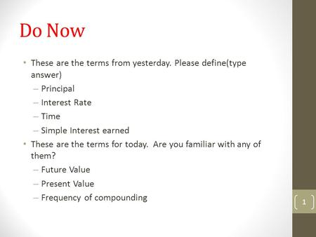 Do Now These are the terms from yesterday. Please define(type answer) – Principal – Interest Rate – Time – Simple Interest earned These are the terms for.