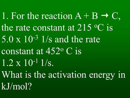 1. For the reaction A + B  C, the rate constant at 215 o C is 5.0 x 10 -3 1/s and the rate constant at 452 o C is 1.2 x 10 -1 1/s. What is the activation.