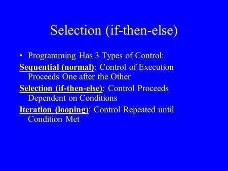 Selection (if-then-else) Programming Has 3 Types of Control: Sequential (normal): Control of Execution Proceeds One after the Other Selection (if-then-else):
