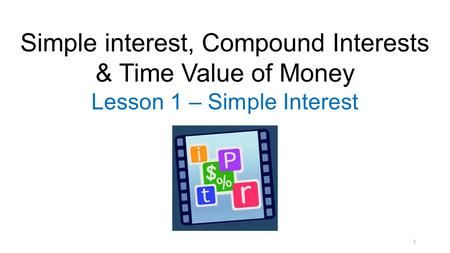 1 Simple interest, Compound Interests & Time Value of Money Lesson 1 – Simple Interest.