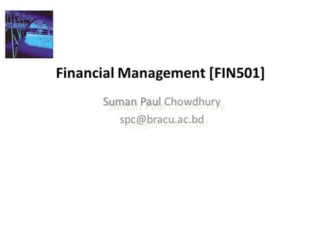 Financial Management [FIN501] Suman Paul Suman Paul Chowdhury Suman Paul Suman Paul Chowdhury