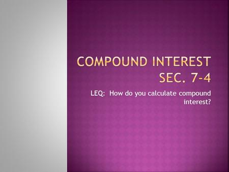 LEQ: How do you calculate compound interest?.  Suppose you deposit $2,000 in a bank that pays interest at an annual rate of 4%. If no money is added.