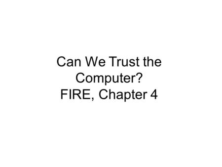 Can We Trust the Computer? FIRE, Chapter 4. What Can Go Wrong? What are the risks and reasons for computer failures? How much risk must or should we accept?