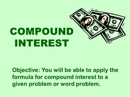 COMPOUND INTEREST Objective: You will be able to apply the formula for compound interest to a given problem or word problem.