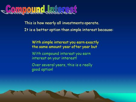 This is how nearly all investments operate. It is a better option than simple interest because: With simple interest you earn exactly the same amount year.