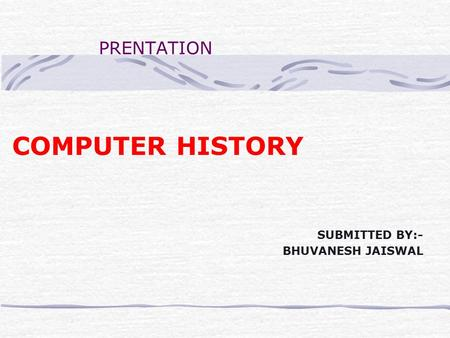 PRENTATION COMPUTER HISTORY SUBMITTED BY:- BHUVANESH JAISWAL.