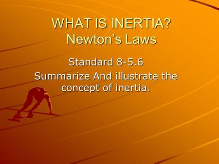 WHAT IS INERTIA? Newton's Laws Standard 8-5.6 Summarize And illustrate the concept of inertia.