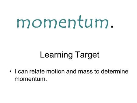Learning Target I can relate motion and mass to determine momentum. momentum.
