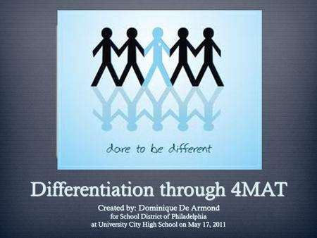 Differentiation through 4MAT Created by: Dominique De Armond for School District of Philadelphia at University City High School on May 17, 2011.